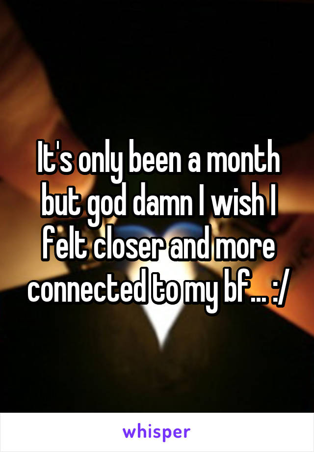 It's only been a month but god damn I wish I felt closer and more connected to my bf... :/