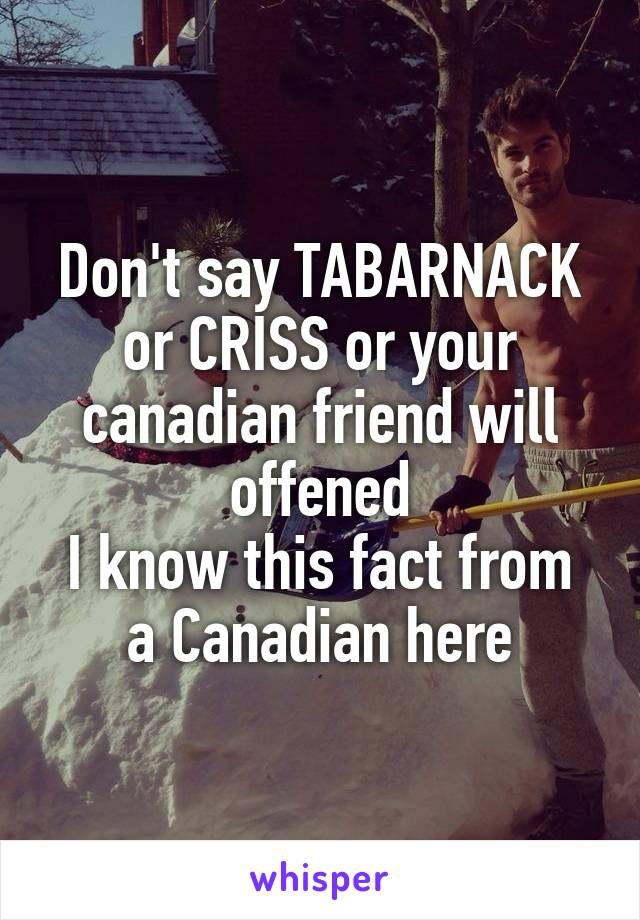 Don't say TABARNACK or CRISS or your canadian friend will offened I know this fact from a Canadian here