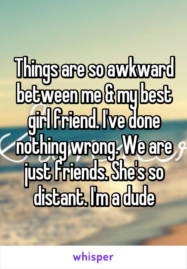 Things are so awkward between me & my best girl friend. I've done nothing wrong. We are just friends. She's so distant. I'm a dude