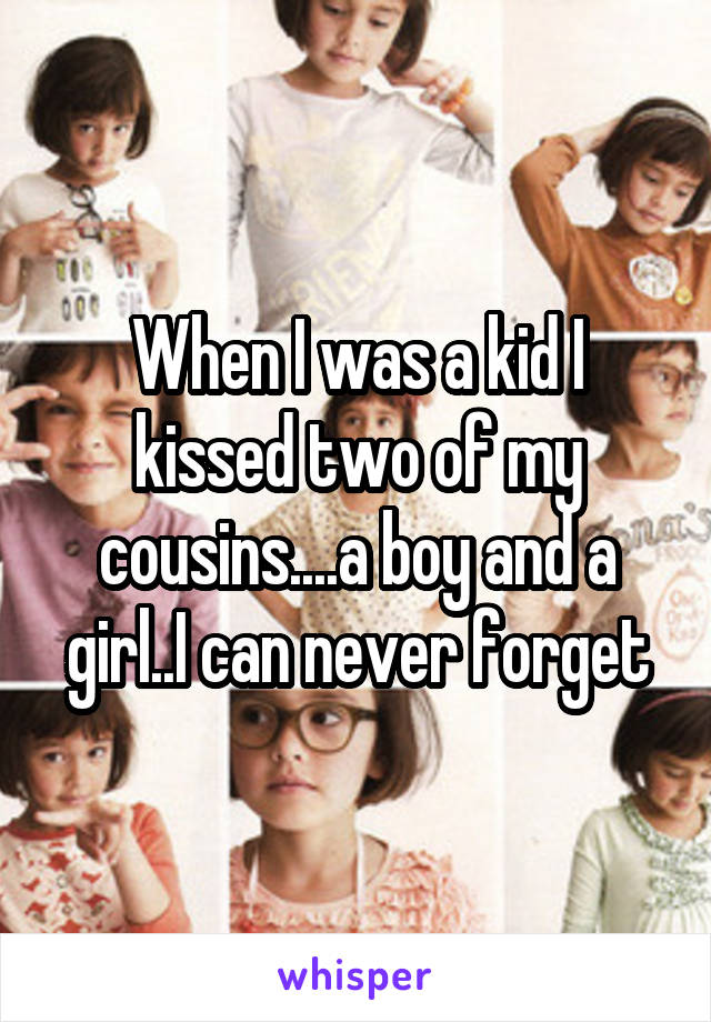When I was a kid I kissed two of my cousins....a boy and a girl..I can never forget