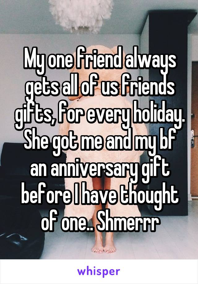 My one friend always gets all of us friends gifts, for every holiday. She got me and my bf an anniversary gift before I have thought of one.. Shmerrr
