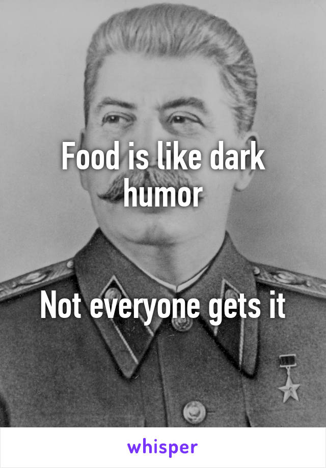 Food is like dark humor   Not everyone gets it