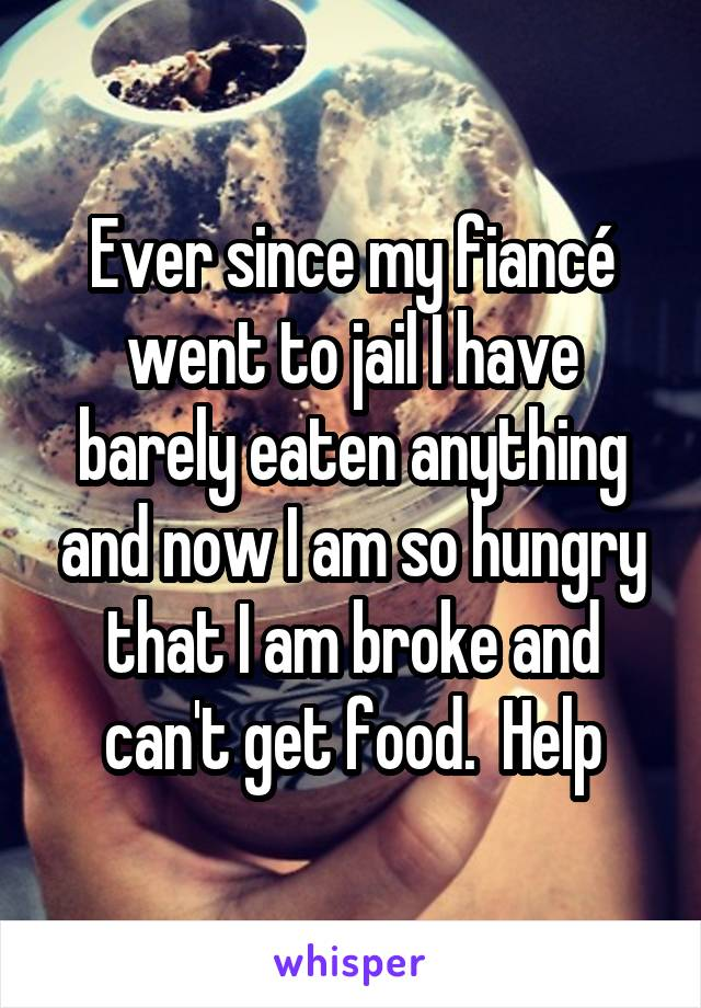 Ever since my fiancé went to jail I have barely eaten anything and now I am so hungry that I am broke and can't get food.  Help