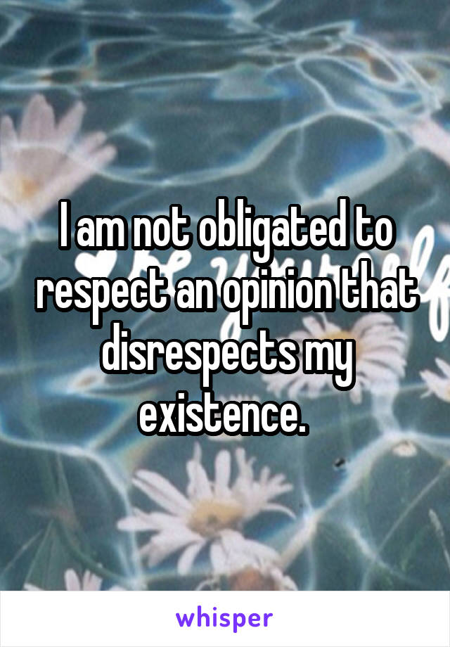 I am not obligated to respect an opinion that disrespects my existence.