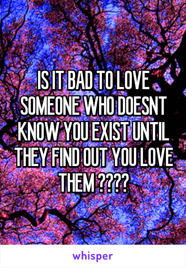 IS IT BAD TO LOVE SOMEONE WHO DOESNT KNOW YOU EXIST UNTIL THEY FIND OUT YOU LOVE THEM ????