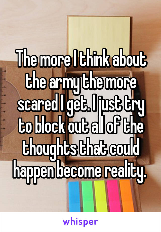 The more I think about the army the more scared I get. I just try to block out all of the thoughts that could happen become reality.