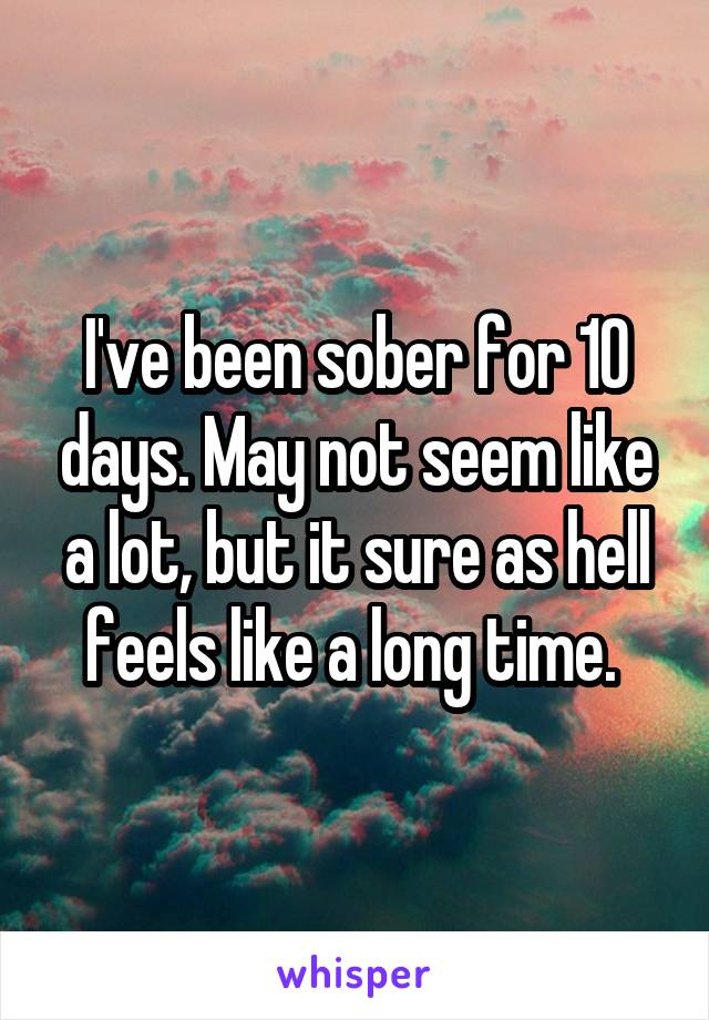 I've been sober for 10 days. May not seem like a lot, but it sure as hell feels like a long time.