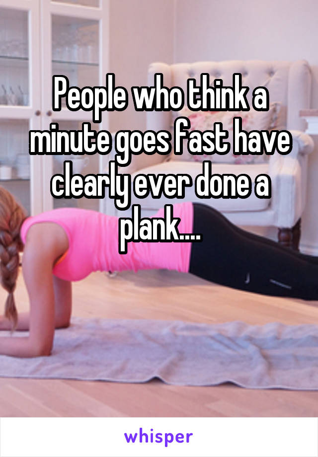 People who think a minute goes fast have clearly ever done a plank....