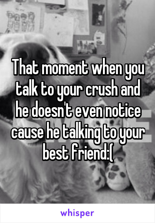 That moment when you talk to your crush and he doesn't even notice cause he talking to your best friend:(
