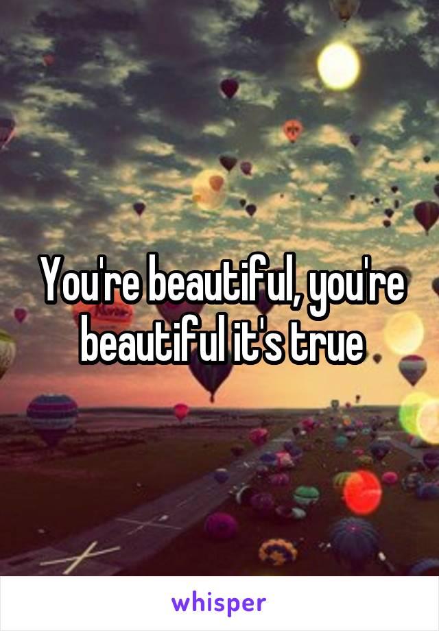 You're beautiful, you're beautiful it's true