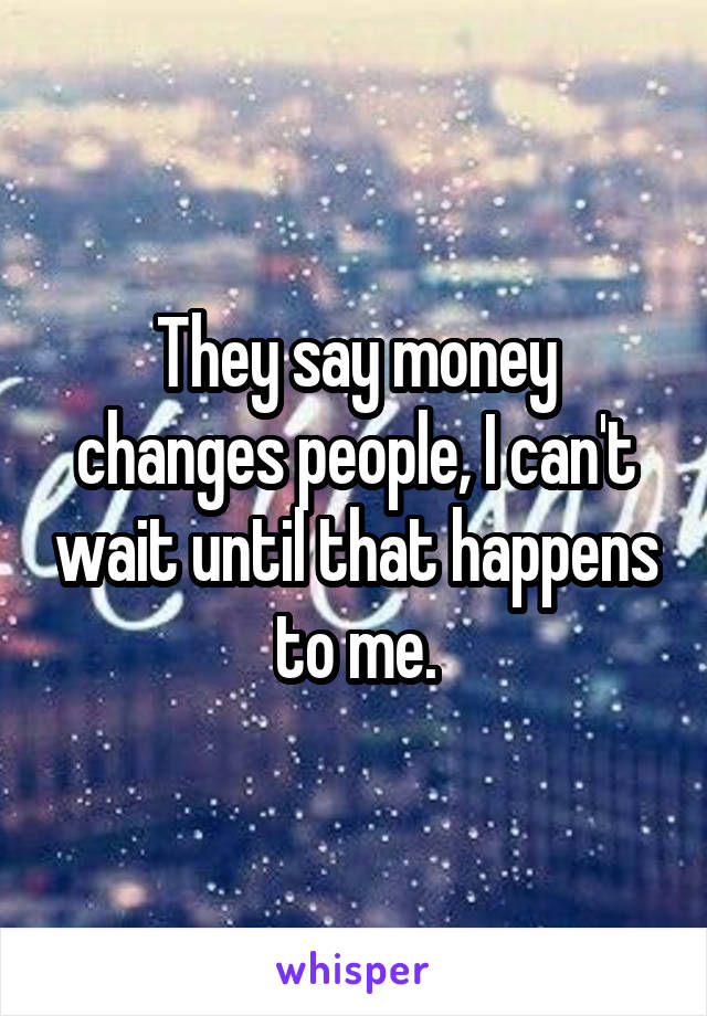 They say money changes people, I can't wait until that happens to me.