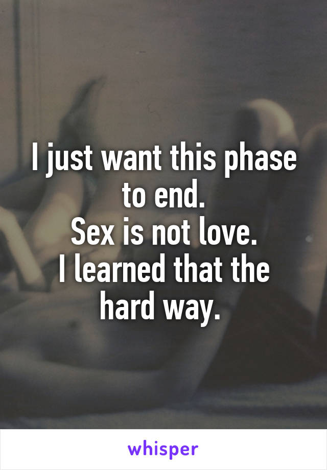 I just want this phase to end. Sex is not love. I learned that the hard way.