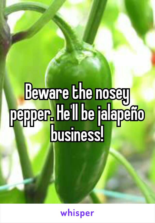 Beware the nosey pepper. He'll be jalapeño business!