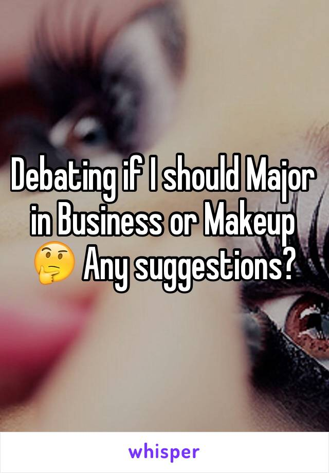 Debating if I should Major in Business or Makeup 🤔 Any suggestions?