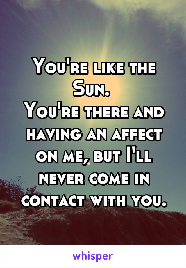 You're like the Sun.  You're there and having an affect on me, but I'll never come in contact with you.