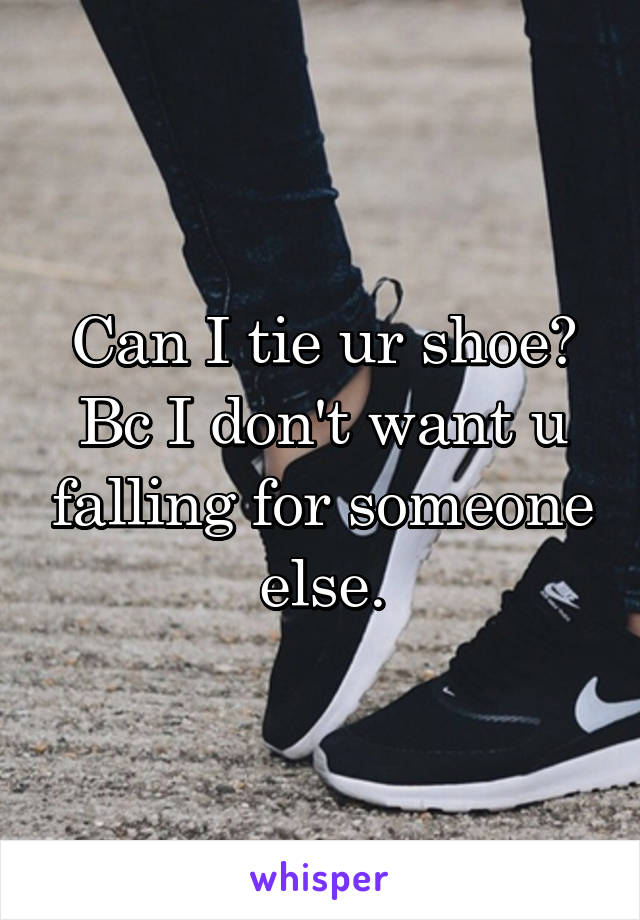 Can I tie ur shoe? Bc I don't want u falling for someone else.
