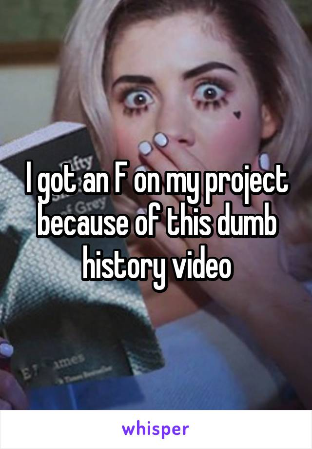 I got an F on my project because of this dumb history video