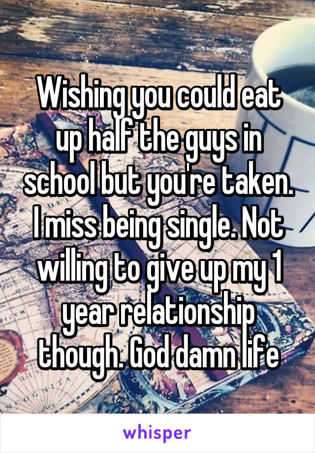 Wishing you could eat up half the guys in school but you're taken. I miss being single. Not willing to give up my 1 year relationship though. God damn life