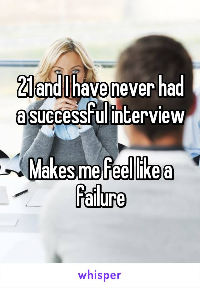 21 and I have never had a successful interview  Makes me feel like a failure