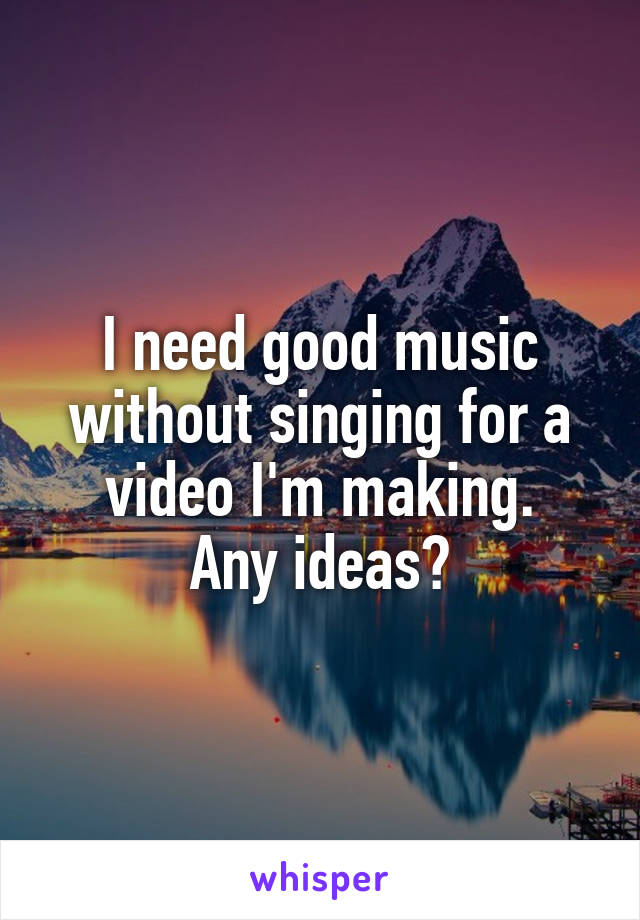 I need good music without singing for a video I'm making. Any ideas?