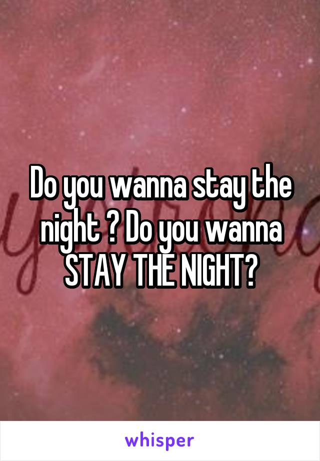 Do you wanna stay the night ? Do you wanna STAY THE NIGHT?