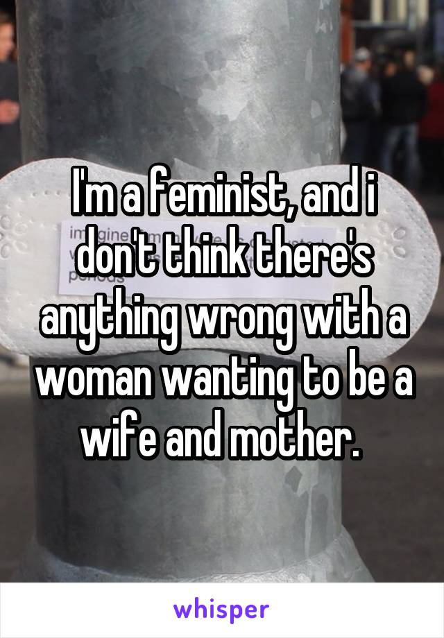 I'm a feminist, and i don't think there's anything wrong with a woman wanting to be a wife and mother.
