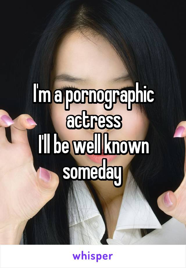 I'm a pornographic actress I'll be well known someday