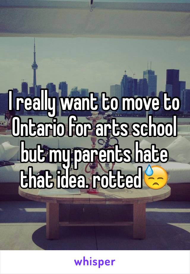 I really want to move to Ontario for arts school but my parents hate that idea. rotted😓