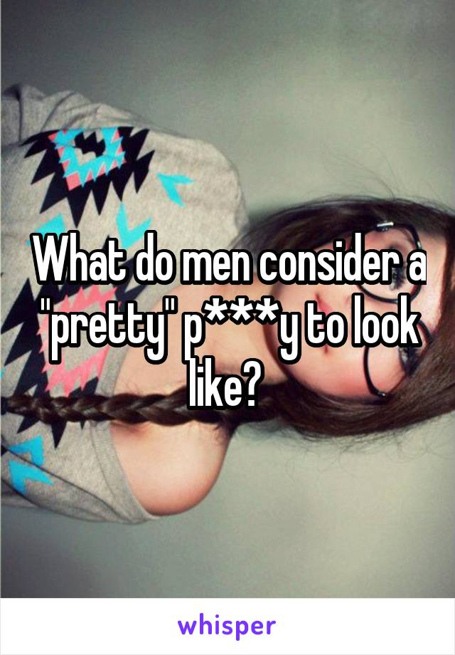 "What do men consider a ""pretty"" p***y to look like?"