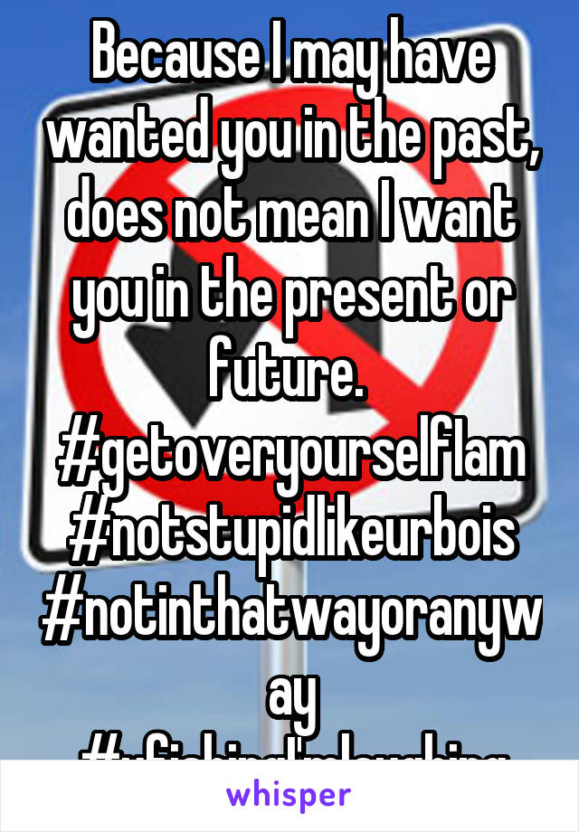 Because I may have wanted you in the past, does not mean I want you in the present or future.  #getoveryourselfIam #notstupidlikeurbois #notinthatwayoranyway #ufishingI'mlaughing
