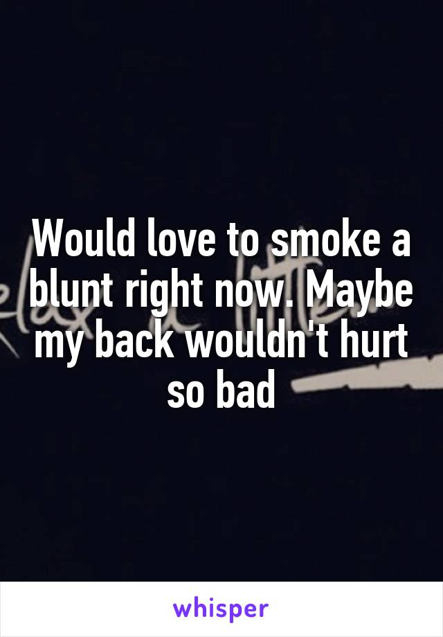 Would love to smoke a blunt right now. Maybe my back wouldn't hurt so bad