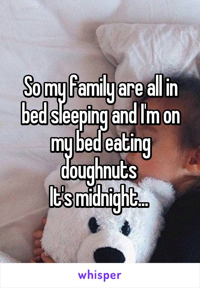 So my family are all in bed sleeping and I'm on my bed eating doughnuts  It's midnight...