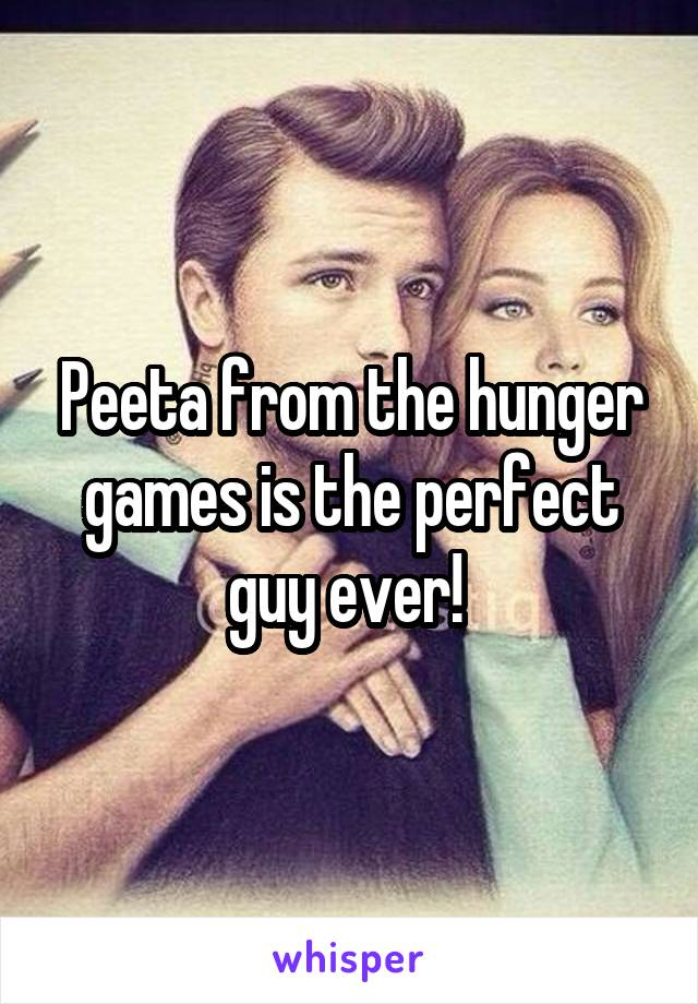 Peeta from the hunger games is the perfect guy ever!