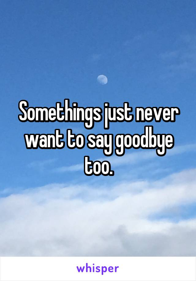 Somethings just never want to say goodbye too.