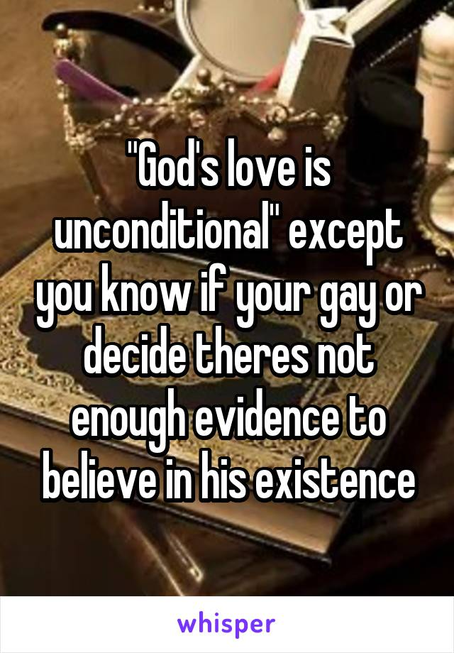 """""""God's love is unconditional"""" except you know if your gay or decide theres not enough evidence to believe in his existence"""