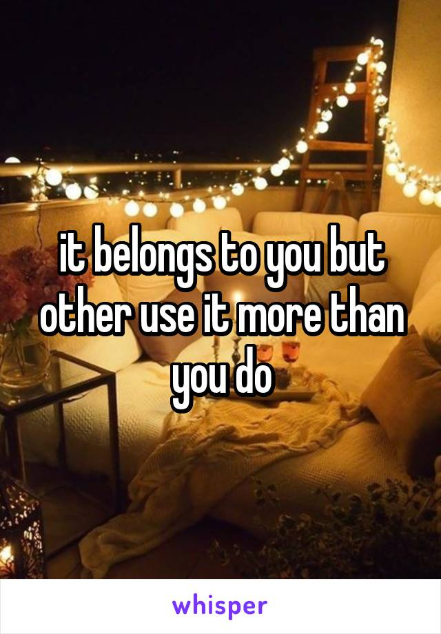 it belongs to you but other use it more than you do