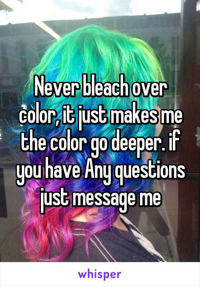 Never bleach over color, it just makes me the color go deeper. if you have Any questions just message me