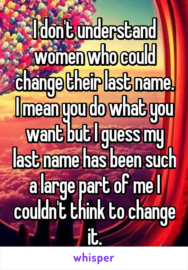 I don't understand women who could change their last name. I mean you do what you want but I guess my last name has been such a large part of me I couldn't think to change it.