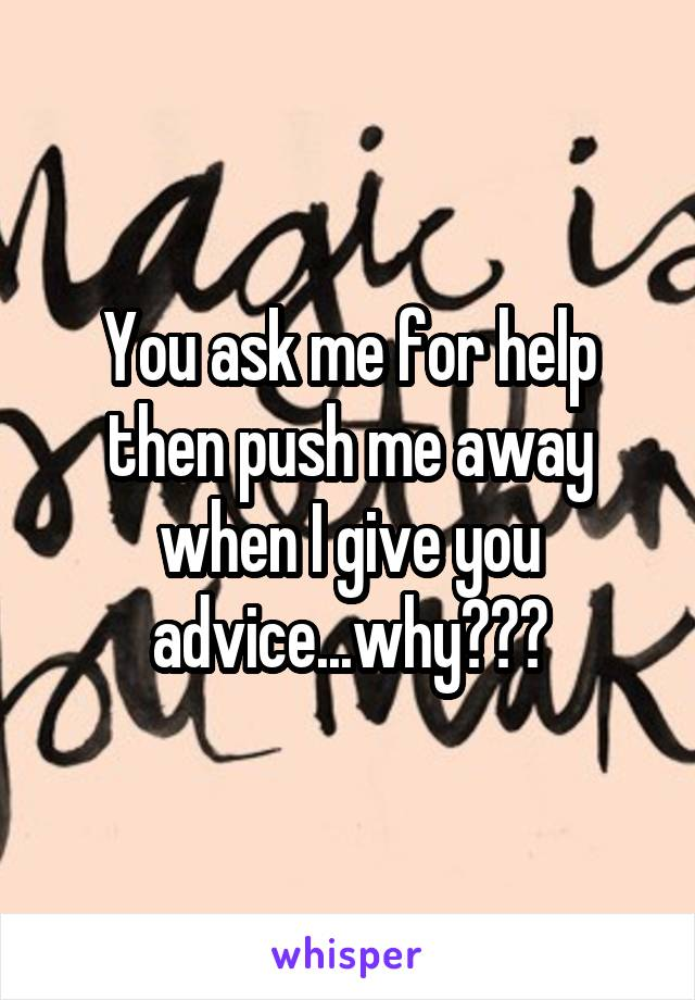 You ask me for help then push me away when I give you advice...why???