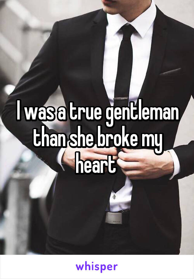 I was a true gentleman than she broke my heart