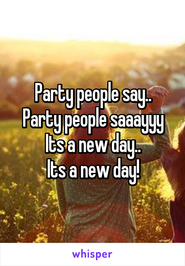 Party people say.. Party people saaayyy Its a new day.. Its a new day!