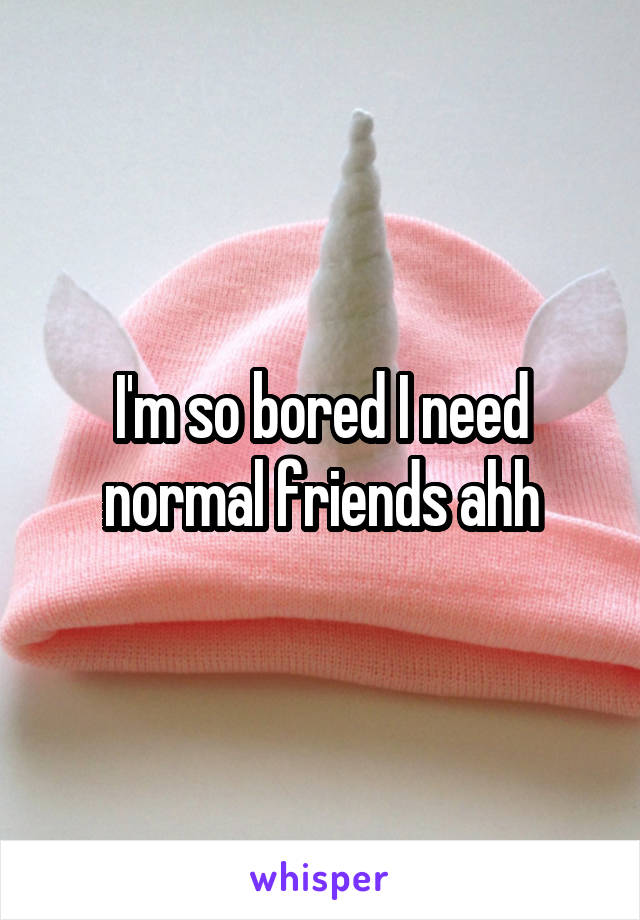 I'm so bored I need normal friends ahh