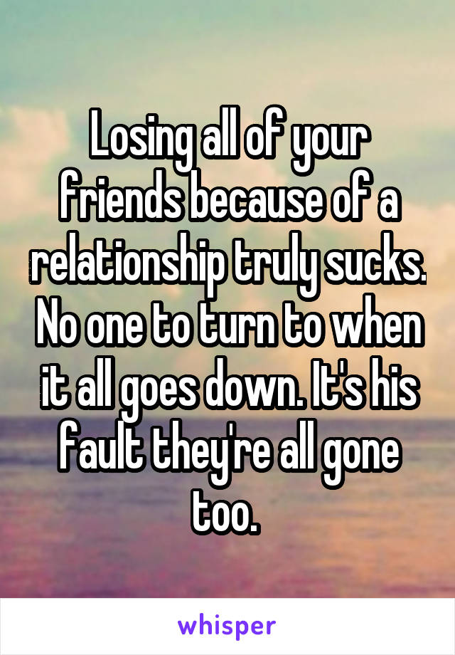 Losing all of your friends because of a relationship truly sucks. No one to turn to when it all goes down. It's his fault they're all gone too.