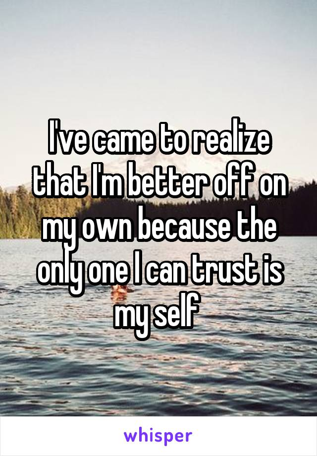 I've came to realize that I'm better off on my own because the only one I can trust is my self