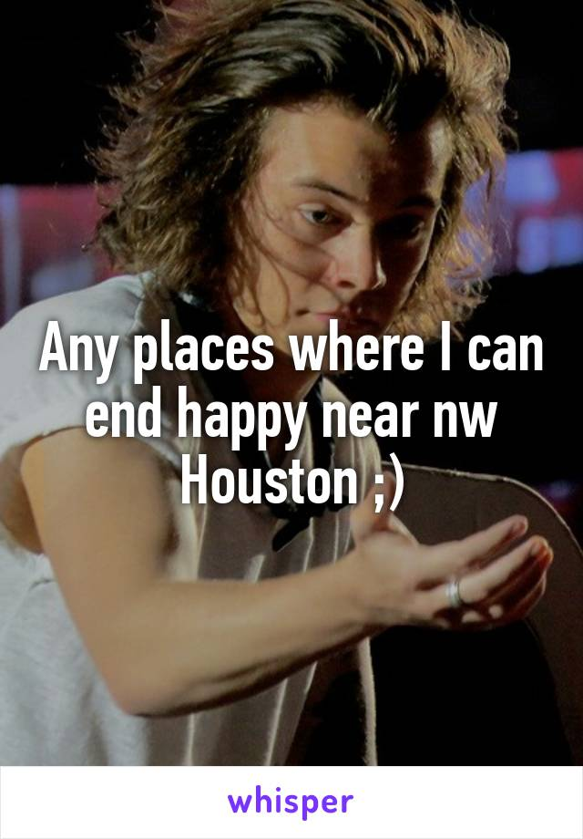 Any places where I can end happy near nw Houston ;)