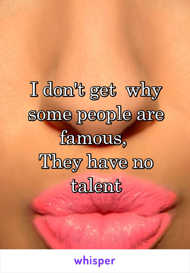 I don't get  why some people are famous,  They have no talent