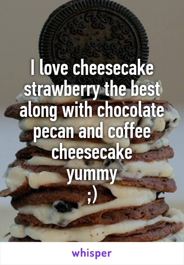 I love cheesecake strawberry the best along with chocolate pecan and coffee cheesecake  yummy  ;)