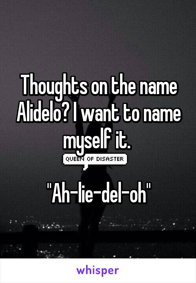 """Thoughts on the name Alidelo? I want to name myself it.   """"Ah-lie-del-oh"""""""
