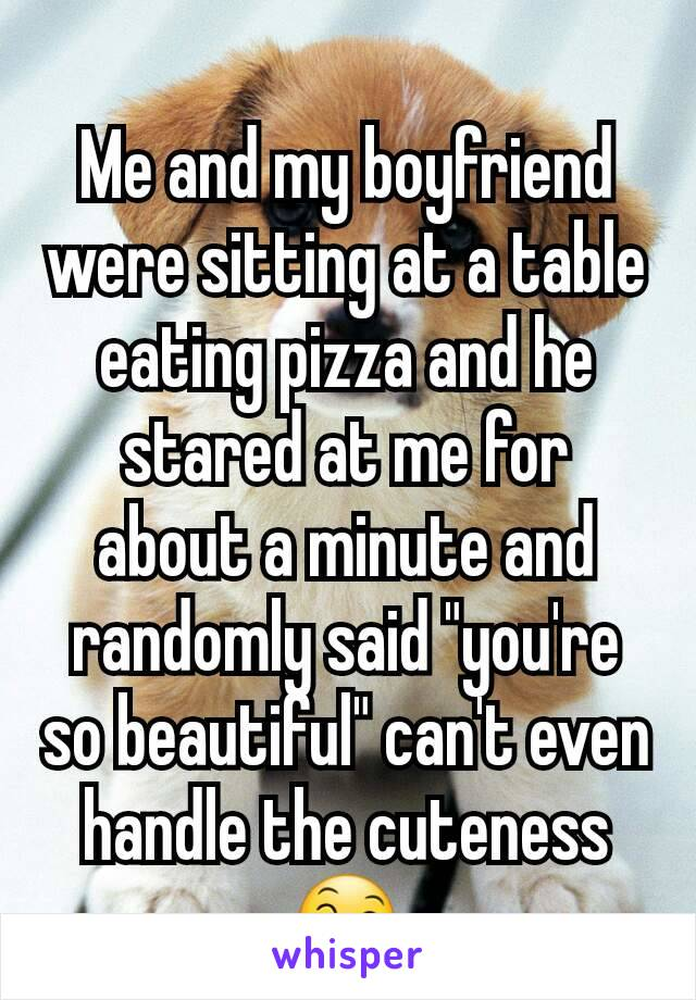 "Me and my boyfriend were sitting at a table eating pizza and he stared at me for about a minute and randomly said ""you're so beautiful"" can't even handle the cuteness 😄"