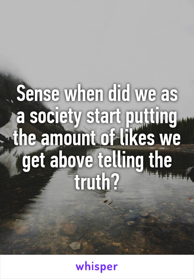 Sense when did we as a society start putting the amount of likes we get above telling the truth?